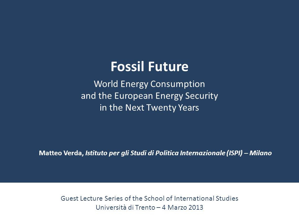 Fossil Future World Energy Consumption and the European Energy Security in the Next Twenty Years Guest Lecture Series of the School of International S