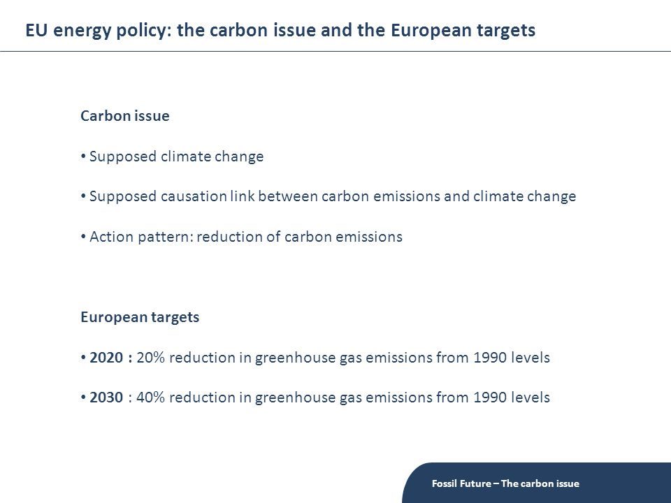 EU energy policy: the carbon issue and the European targets Fossil Future – The carbon issue Carbon issue Supposed climate change Supposed causation link between carbon emissions and climate change Action pattern: reduction of carbon emissions European targets 2020 : 20% reduction in greenhouse gas emissions from 1990 levels 2030 : 40% reduction in greenhouse gas emissions from 1990 levels
