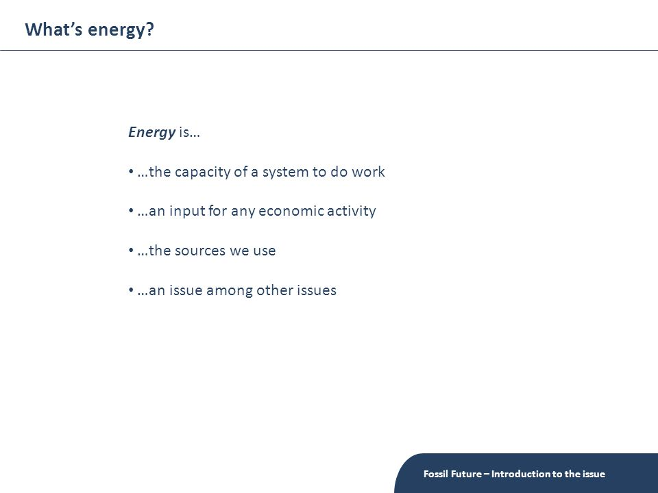 What's energy? Fossil Future – Introduction to the issue Energy is… …the capacity of a system to do work …an input for any economic activity …the sour