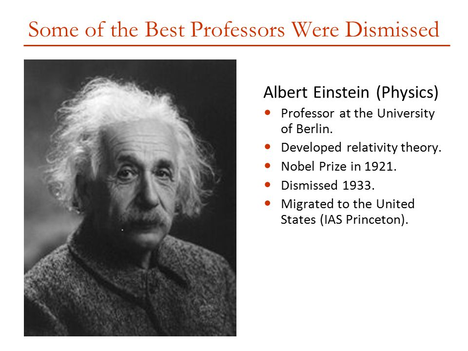 Some of the Best Professors Were Dismissed Albert Einstein (Physics) Professor at the University of Berlin. Developed relativity theory. Nobel Prize i