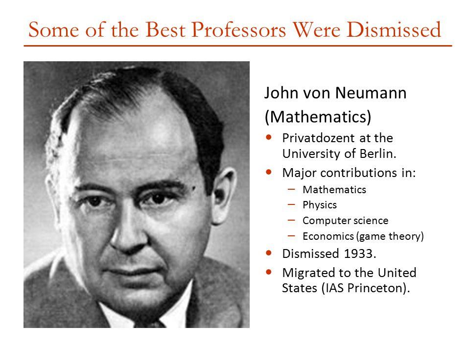 Some of the Best Professors Were Dismissed John von Neumann (Mathematics) Privatdozent at the University of Berlin. Major contributions in: – Mathemat