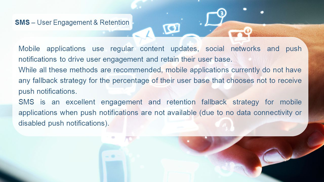 SMS – User Engagement & Retention Mobile applications use regular content updates, social networks and push notifications to drive user engagement and retain their user base.