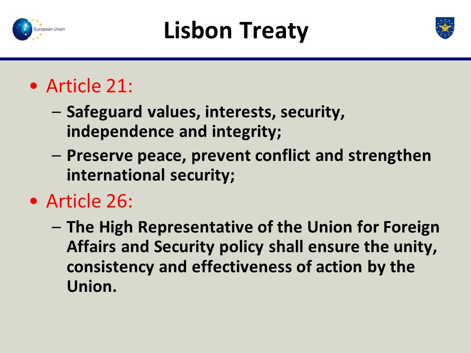 Lisbon Treaty Article 21: –Safeguard values, interests, security, independence and integrity; –Preserve peace, prevent conflict and strengthen international security; Article 26: –The High Representative of the Union for Foreign Affairs and Security policy shall ensure the unity, consistency and effectiveness of action by the Union.