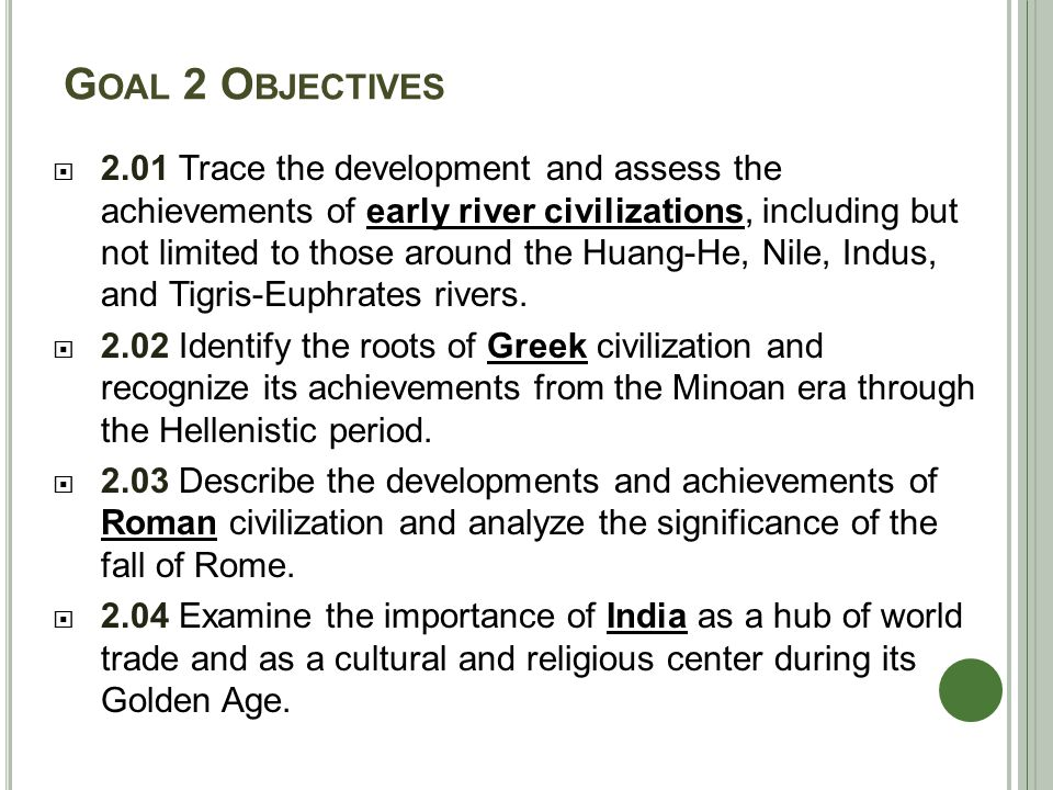 G OAL 2 O BJECTIVES  2.01 Trace the development and assess the achievements of early river civilizations, including but not limited to those around the Huang-He, Nile, Indus, and Tigris-Euphrates rivers.