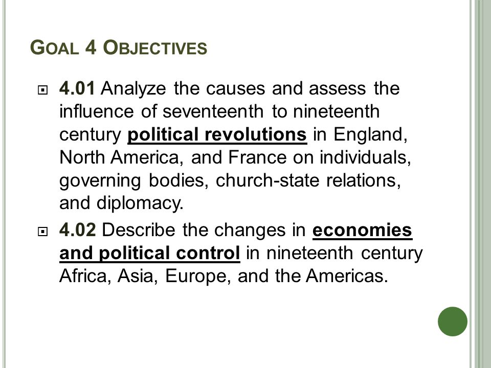 G OAL 4 O BJECTIVES  4.01 Analyze the causes and assess the influence of seventeenth to nineteenth century political revolutions in England, North America, and France on individuals, governing bodies, church-state relations, and diplomacy.