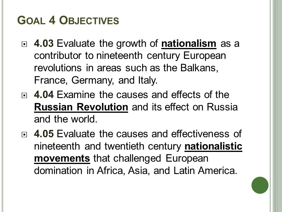 G OAL 4 O BJECTIVES  4.03 Evaluate the growth of nationalism as a contributor to nineteenth century European revolutions in areas such as the Balkans, France, Germany, and Italy.