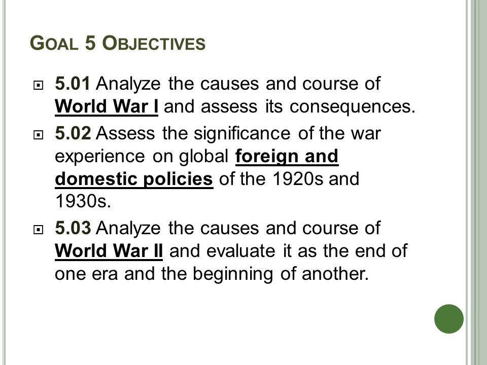 G OAL 5 O BJECTIVES  5.01 Analyze the causes and course of World War I and assess its consequences.