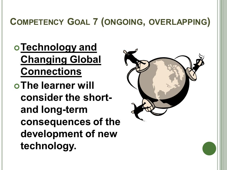 C OMPETENCY G OAL 7 ( ONGOING, OVERLAPPING ) Technology and Changing Global Connections The learner will consider the short- and long-term consequences of the development of new technology.
