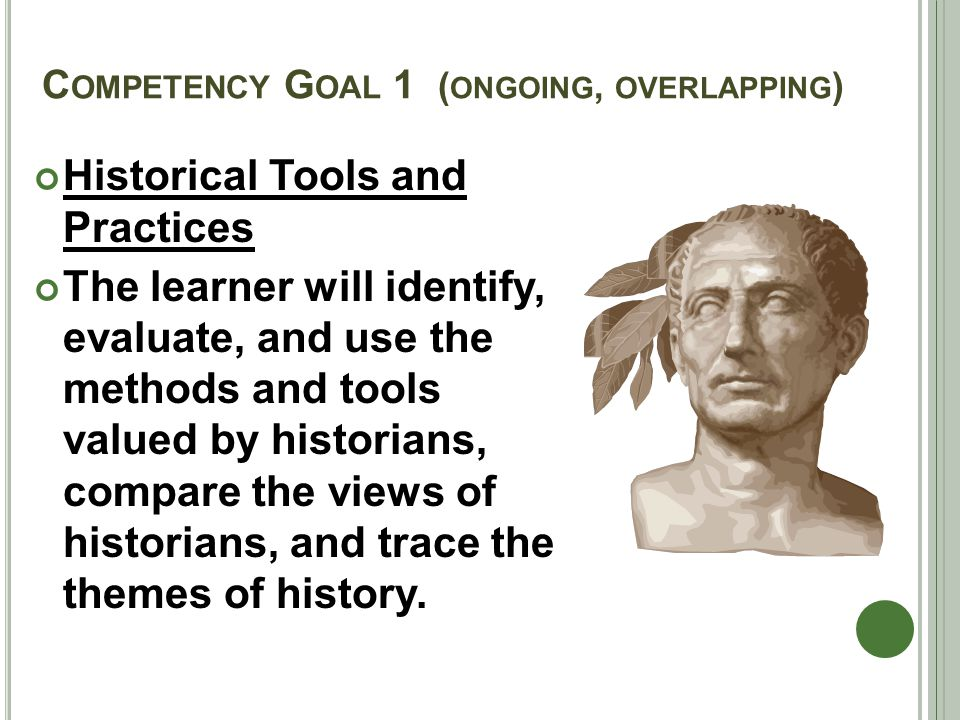 C OMPETENCY G OAL 1 ( ONGOING, OVERLAPPING ) Historical Tools and Practices The learner will identify, evaluate, and use the methods and tools valued by historians, compare the views of historians, and trace the themes of history.