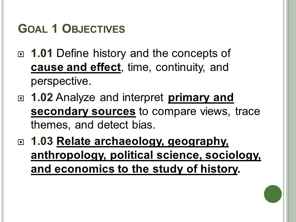 G OAL 1 O BJECTIVES  1.01 Define history and the concepts of cause and effect, time, continuity, and perspective.