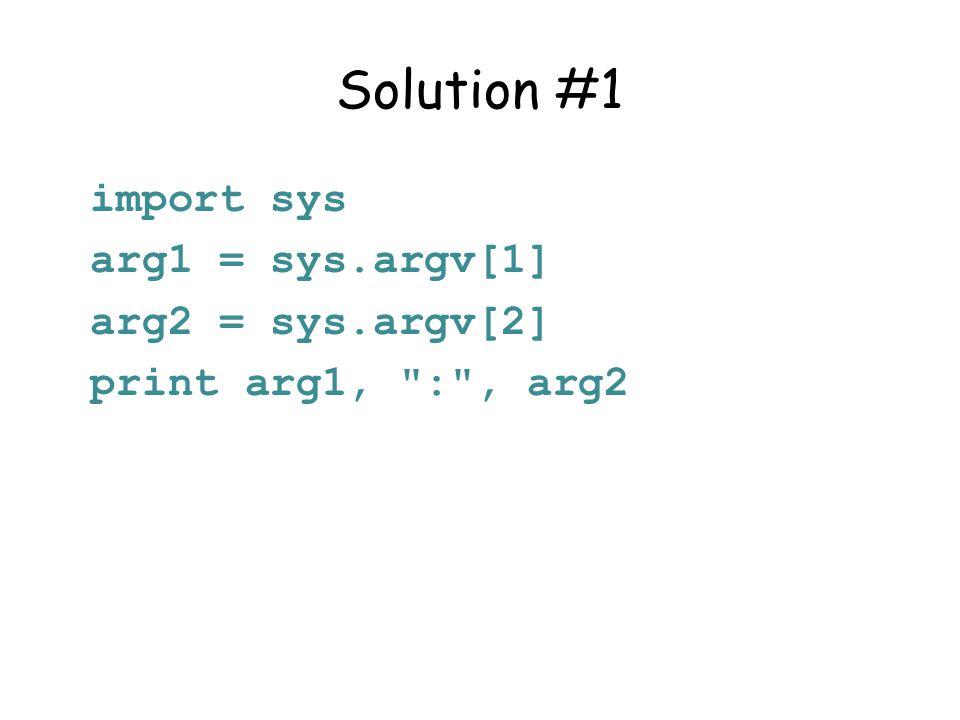 Solution #1 import sys arg1 = sys.argv[1] arg2 = sys.argv[2] print arg1, : , arg2