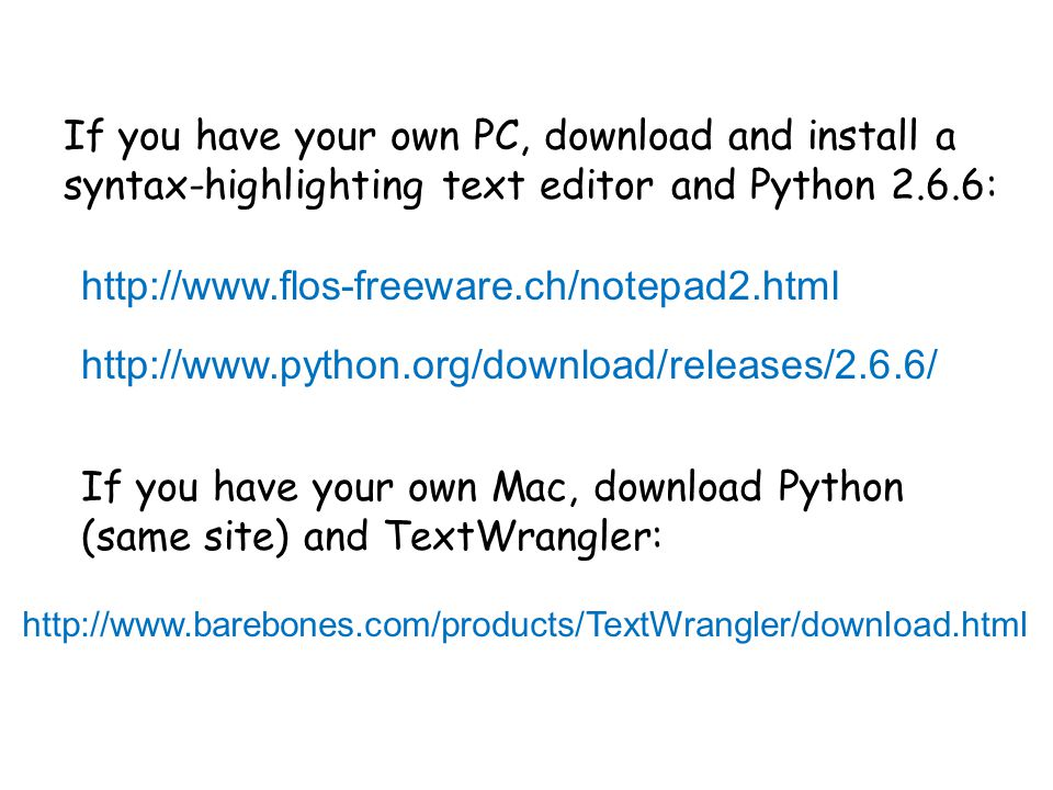 http://www.flos-freeware.ch/notepad2.html http://www.python.org/download/releases/2.6.6/ If you have your own PC, download and install a syntax-highlighting text editor and Python 2.6.6: If you have your own Mac, download Python (same site) and TextWrangler: http://www.barebones.com/products/TextWrangler/download.html