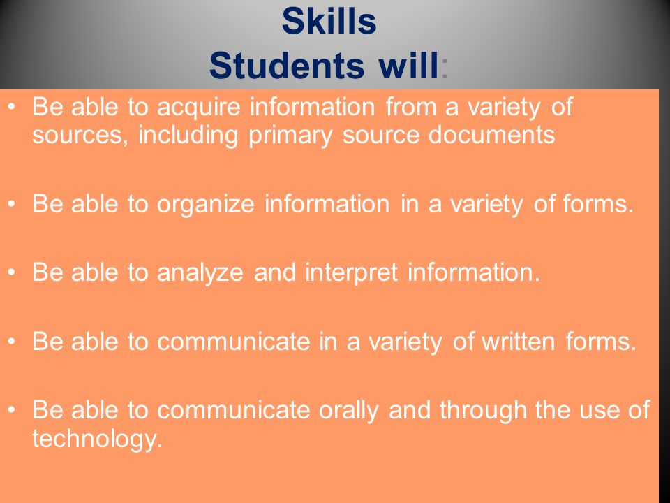 Skills Students will: Be able to acquire information from a variety of sources, including primary source documents Be able to organize information in
