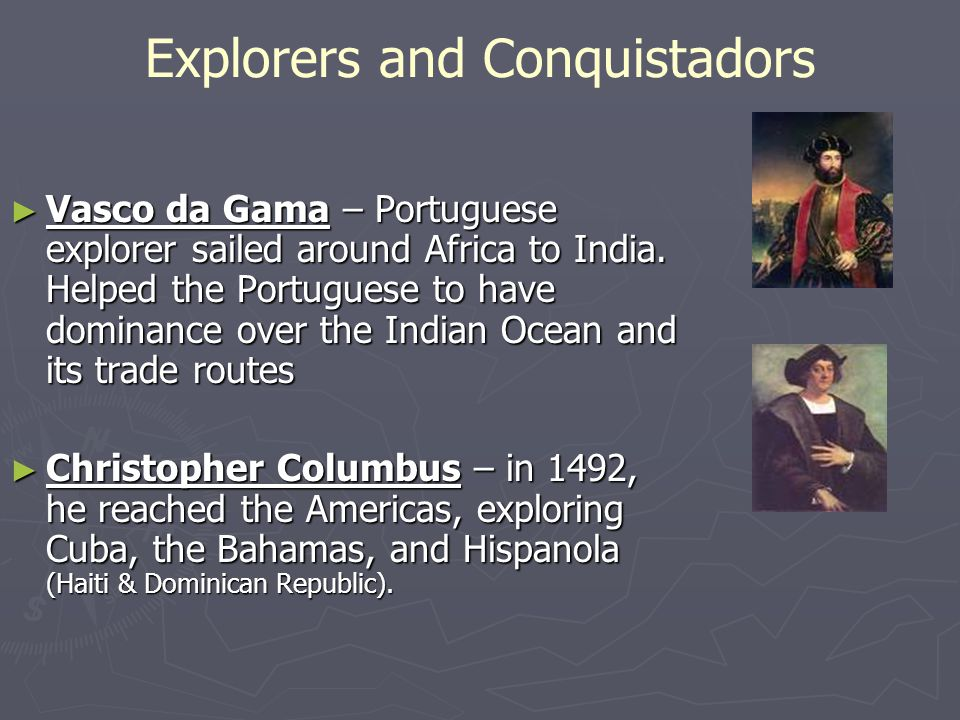Explorers and Conquistadors ► Vasco da Gama – Portuguese explorer sailed around Africa to India. Helped the Portuguese to have dominance over the Indi