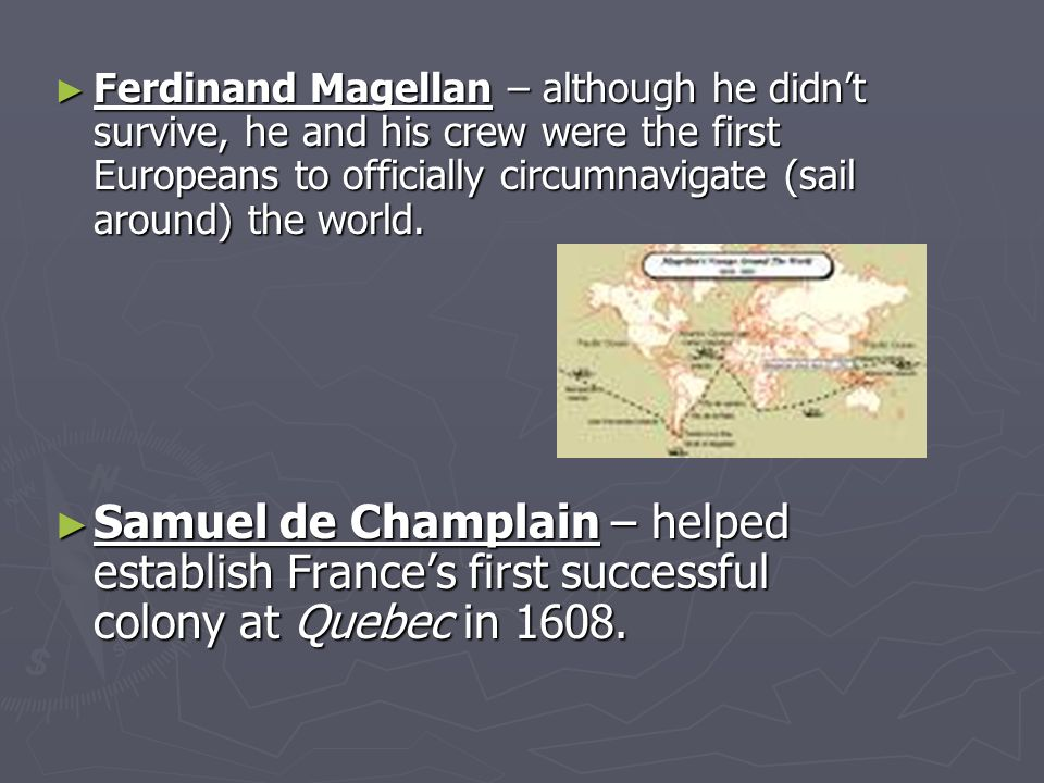 ► Ferdinand Magellan – although he didn't survive, he and his crew were the first Europeans to officially circumnavigate (sail around) the world.