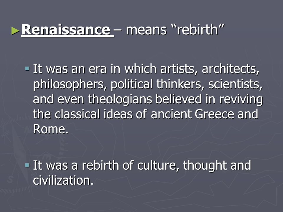 "► Renaissance – means ""rebirth""  It was an era in which artists, architects, philosophers, political thinkers, scientists, and even theologians belie"