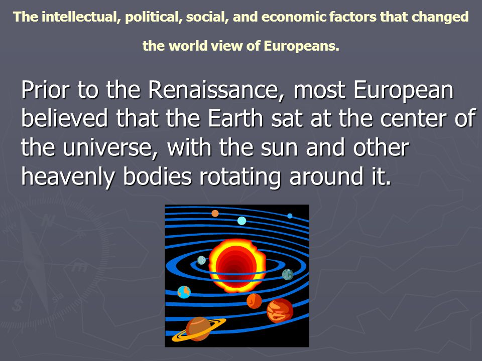 The intellectual, political, social, and economic factors that changed the world view of Europeans.
