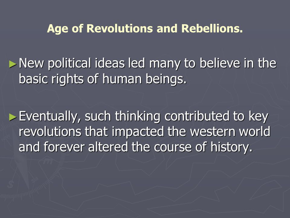 Age of Revolutions and Rebellions. ► New political ideas led many to believe in the basic rights of human beings. ► Eventually, such thinking contribu