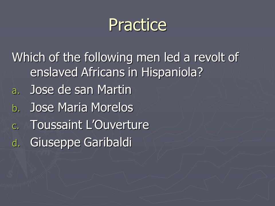 Practice Which of the following men led a revolt of enslaved Africans in Hispaniola? a. Jose de san Martin b. Jose Maria Morelos c. Toussaint L'Ouvert