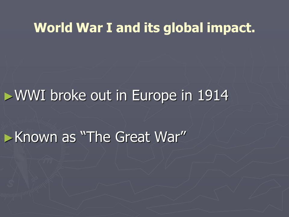 World War I and its global impact. ► WWI broke out in Europe in 1914 ► Known as The Great War