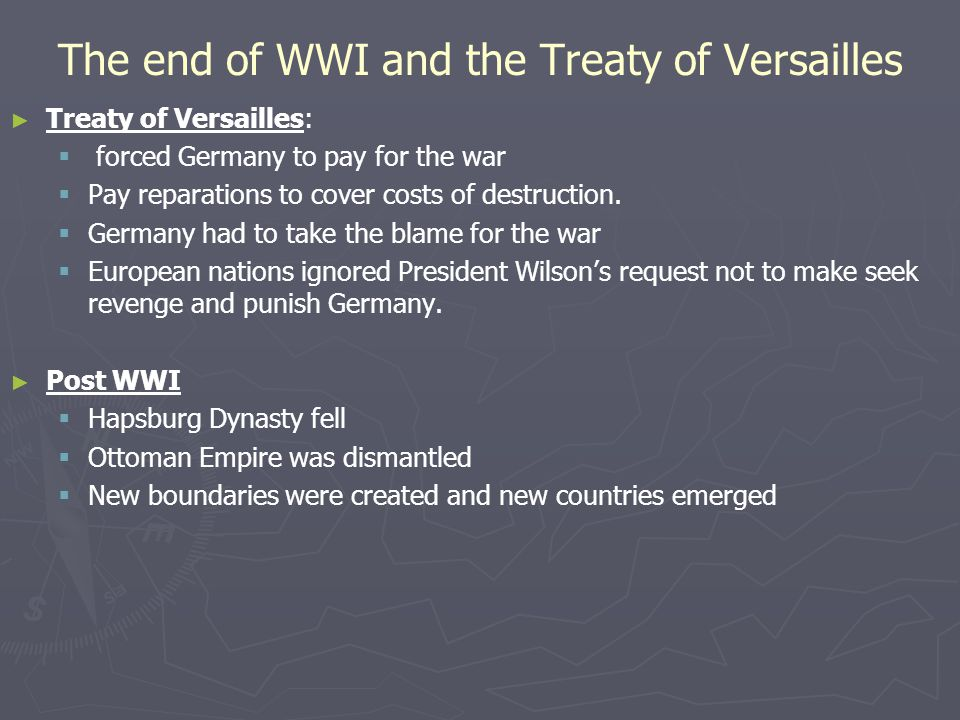The end of WWI and the Treaty of Versailles ► ► Treaty of Versailles:   forced Germany to pay for the war   Pay reparations to cover costs of destruction.