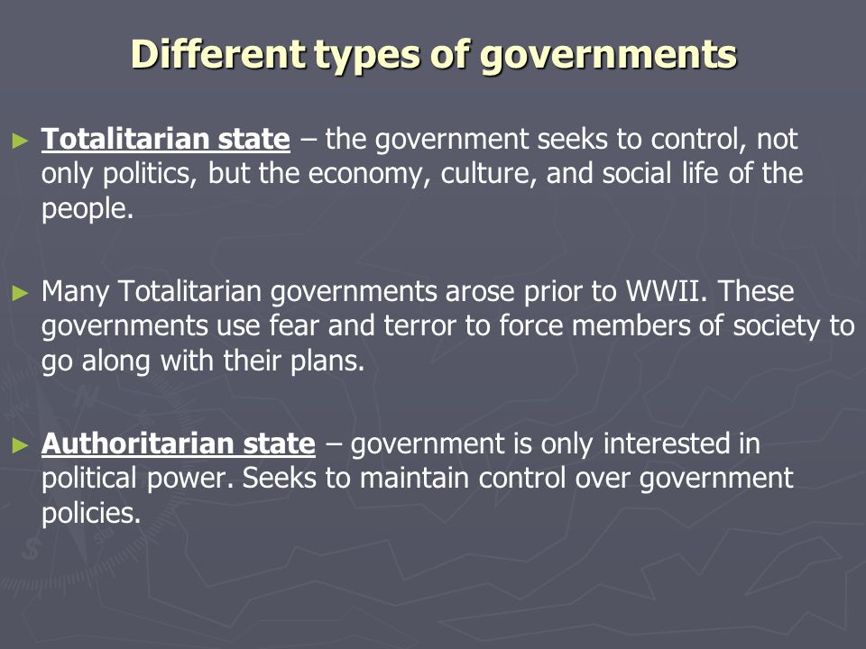Different types of governments ► ► Totalitarian state – the government seeks to control, not only politics, but the economy, culture, and social life of the people.