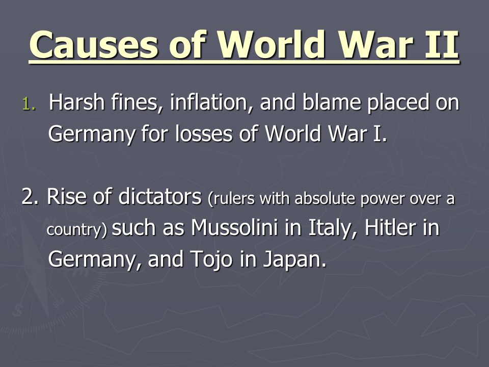 Causes of World War II 1. Harsh fines, inflation, and blame placed on Germany for losses of World War I. Germany for losses of World War I. 2. Rise of