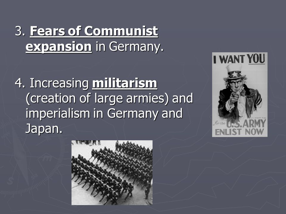 3. Fears of Communist expansion in Germany. 4. Increasing militarism (creation of large armies) and imperialism in Germany and Japan.