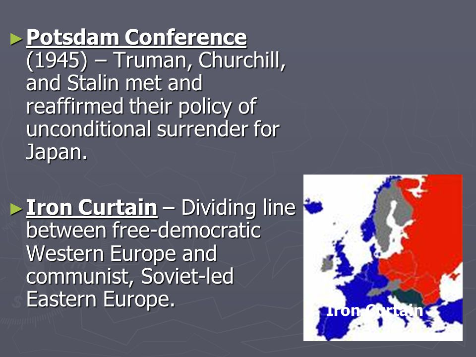 ► Potsdam Conference (1945) – Truman, Churchill, and Stalin met and reaffirmed their policy of unconditional surrender for Japan.