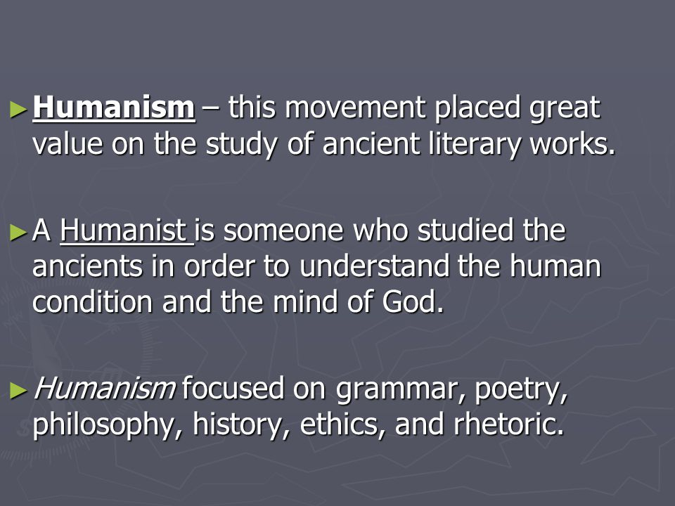 ► Humanism – this movement placed great value on the study of ancient literary works.