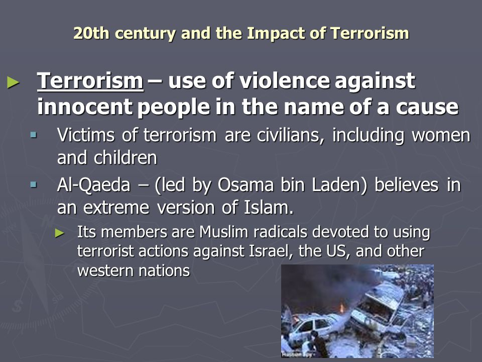 20th century and the Impact of Terrorism ► Terrorism – use of violence against innocent people in the name of a cause  Victims of terrorism are civilians, including women and children  Al-Qaeda – (led by Osama bin Laden) believes in an extreme version of Islam.