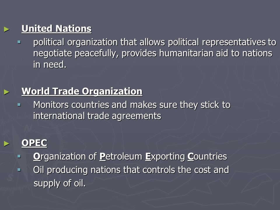 ► United Nations  political organization that allows political representatives to negotiate peacefully, provides humanitarian aid to nations in need.