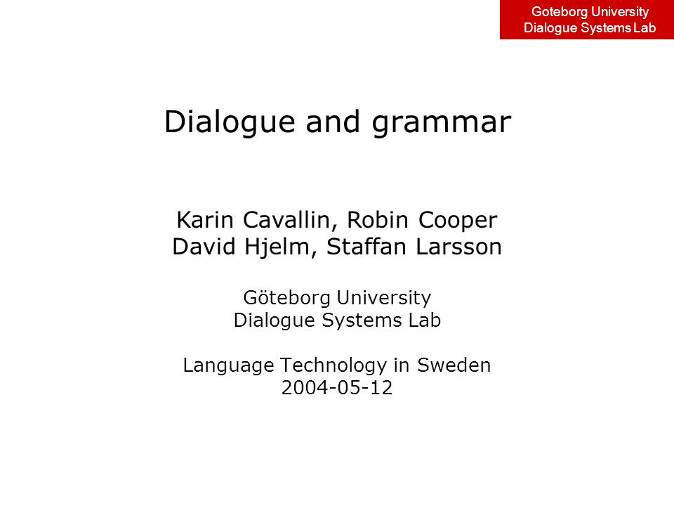 Goteborg University Dialogue Systems Lab Speech recognition and NL interpretation & generation Options for SR: –Statistical language model –Grammar model Options for NL interpretation: –Word/phrase spotting –Grammar & parsing Options for NL generation –Template-based –Grammar-based Can be combined in various ways