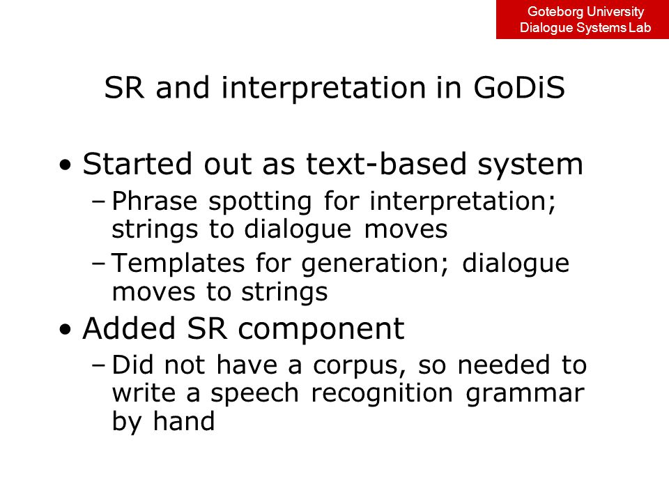 Goteborg University Dialogue Systems Lab GF VCR grammar One abstract syntax –GoDiS dialogue moves as GF abstract trees Three concrete syntaxes –Swedish –English –GoDiS dialogue moves in prolog notation Statistics: –Abstract syntax : ~420 lines of code –Concrete syntax : Prolog: ~440 lines of code Swedish: ~440 lines of code