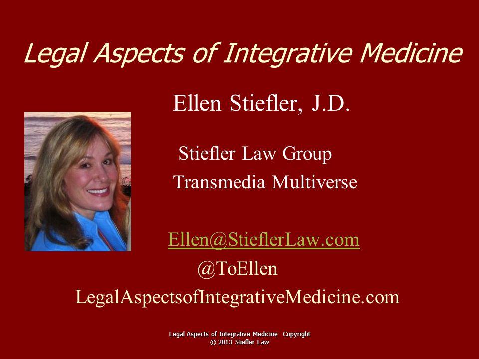 Legal Aspects of Integrative Medicine Ellen Stiefler, J.D. Stiefler Law Group Transmedia Multiverse Ellen@StieflerLaw.com @ToEllen LegalAspectsofInteg