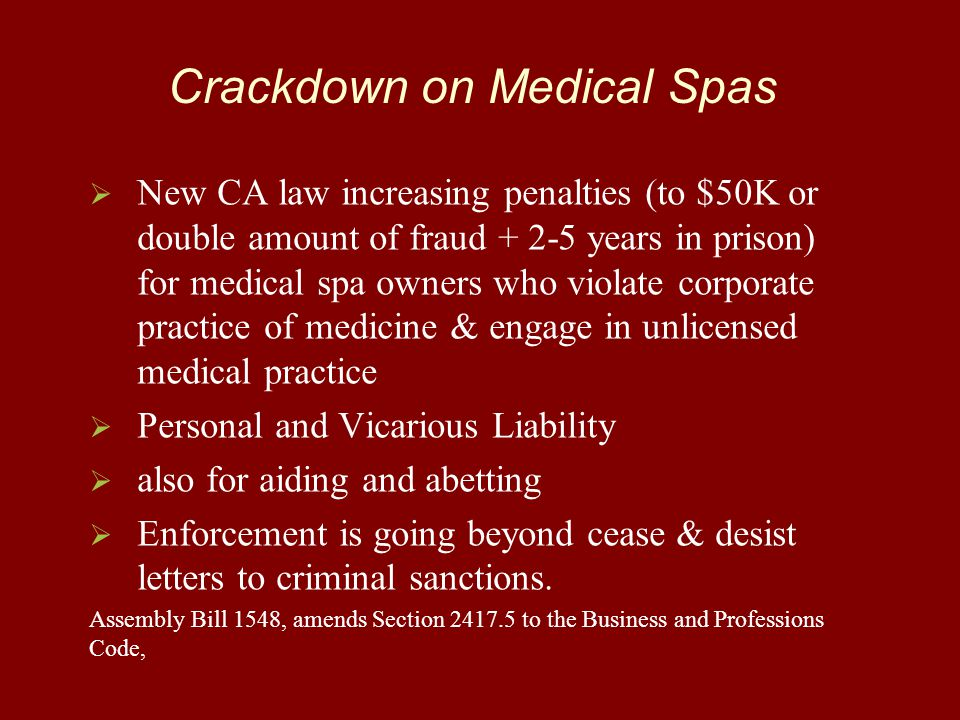 Crackdown on Medical Spas   New CA law increasing penalties (to $50K or double amount of fraud + 2-5 years in prison) for medical spa owners who violate corporate practice of medicine & engage in unlicensed medical practice   Personal and Vicarious Liability   also for aiding and abetting   Enforcement is going beyond cease & desist letters to criminal sanctions.