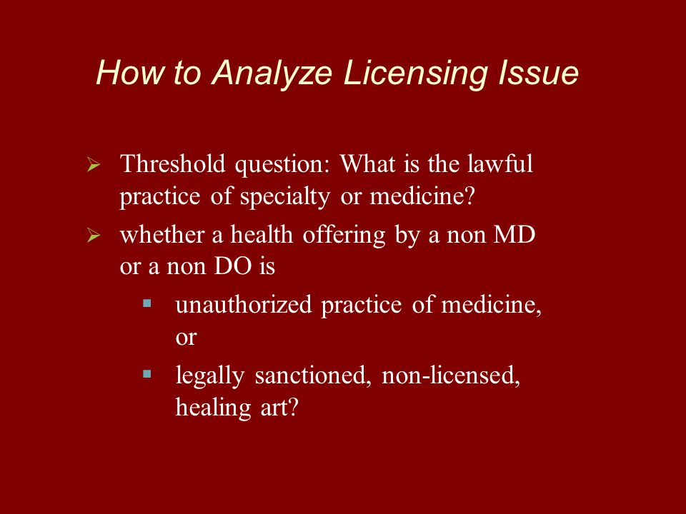 How to Analyze Licensing Issue   Threshold question: What is the lawful practice of specialty or medicine?   whether a health offering by a non MD