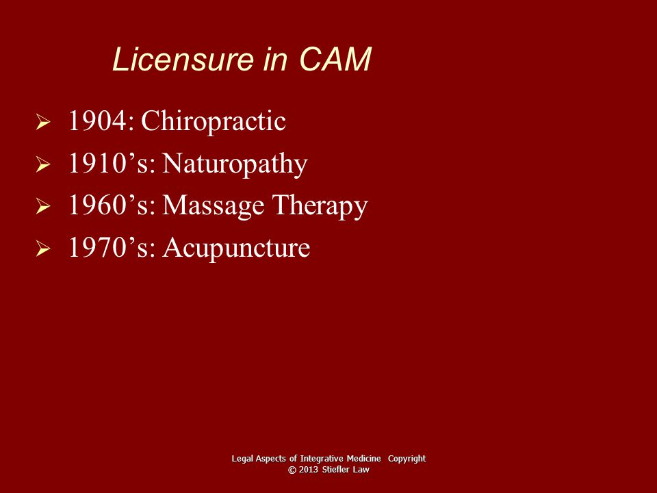Licensure in CAM   1904: Chiropractic   1910's: Naturopathy   1960's: Massage Therapy   1970's: Acupuncture Legal Aspects of Integrative Medicine Copyright © 2013 Stiefler Law