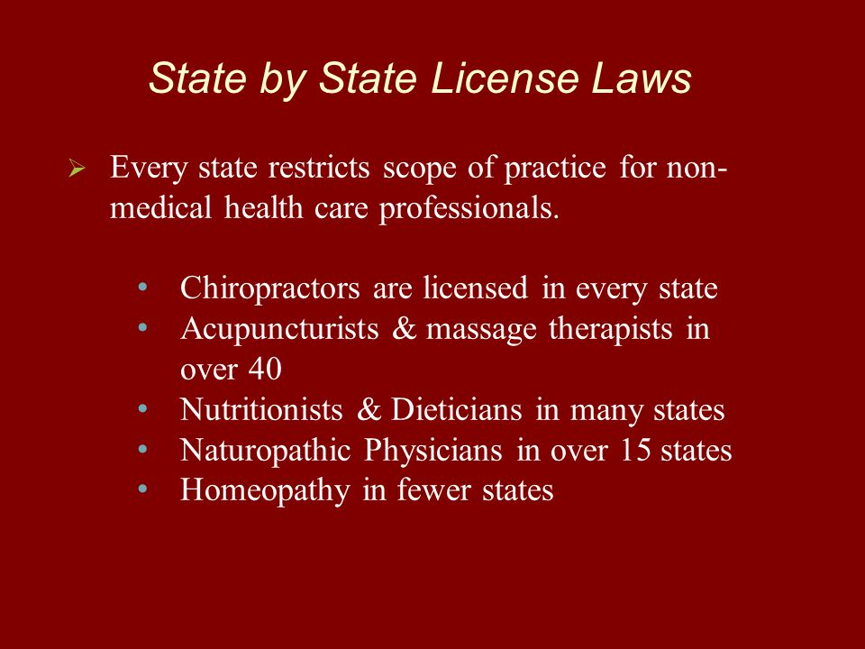 State by State License Laws   Every state restricts scope of practice for non- medical health care professionals. Chiropractors are licensed in ever