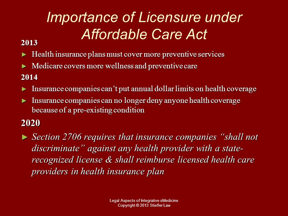 Importance of Licensure under Affordable Care Act 2013 2013 ► Health insurance plans must cover more preventive services ► Medicare covers more wellness and preventive care 2014 2014 ► Insurance companies can't put annual dollar limits on health coverage ► Insurance companies can no longer deny anyone health coverage because of a pre-existing condition 2020 2020 ► Section 2706 requires that insurance companies shall not discriminate against any health provider with a state- recognized license & shall reimburse licensed health care providers in health insurance plan Legal Aspects of Integrative sMedicine Copyright © 2013 Stiefler Law