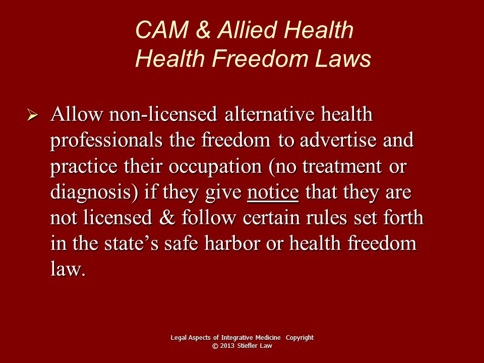 CAM & Allied Health Health Freedom Laws  Allow non-licensed alternative health professionals the freedom to advertise and practice their occupation (no treatment or diagnosis) if they give notice that they are not licensed & follow certain rules set forth in the state's safe harbor or health freedom law.