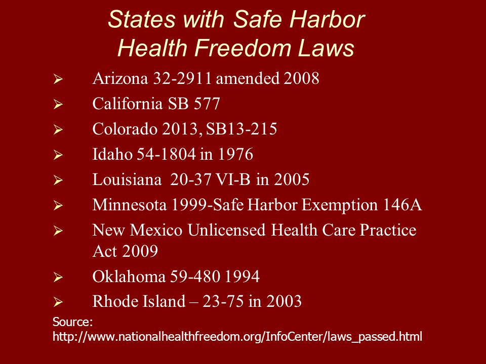 States with Safe Harbor Health Freedom Laws   Arizona 32-2911 amended 2008   California SB 577   Colorado 2013, SB13-215   Idaho 54-1804 in 1976   Louisiana 20-37 VI-B in 2005   Minnesota 1999-Safe Harbor Exemption 146A   New Mexico Unlicensed Health Care Practice Act 2009   Oklahoma 59-480 1994   Rhode Island – 23-75 in 2003 Source: http://www.nationalhealthfreedom.org/InfoCenter/laws_passed.html