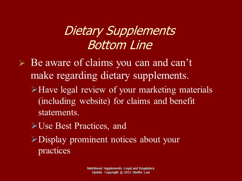 Dietary Supplements Bottom Line   Be aware of claims you can and can't make regarding dietary supplements.   Have legal review of your marketing m
