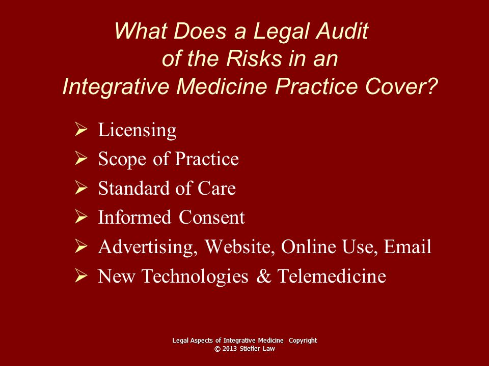 What Does a Legal Audit of the Risks in an Integrative Medicine Practice Cover?   Licensing   Scope of Practice   Standard of Care   Informed