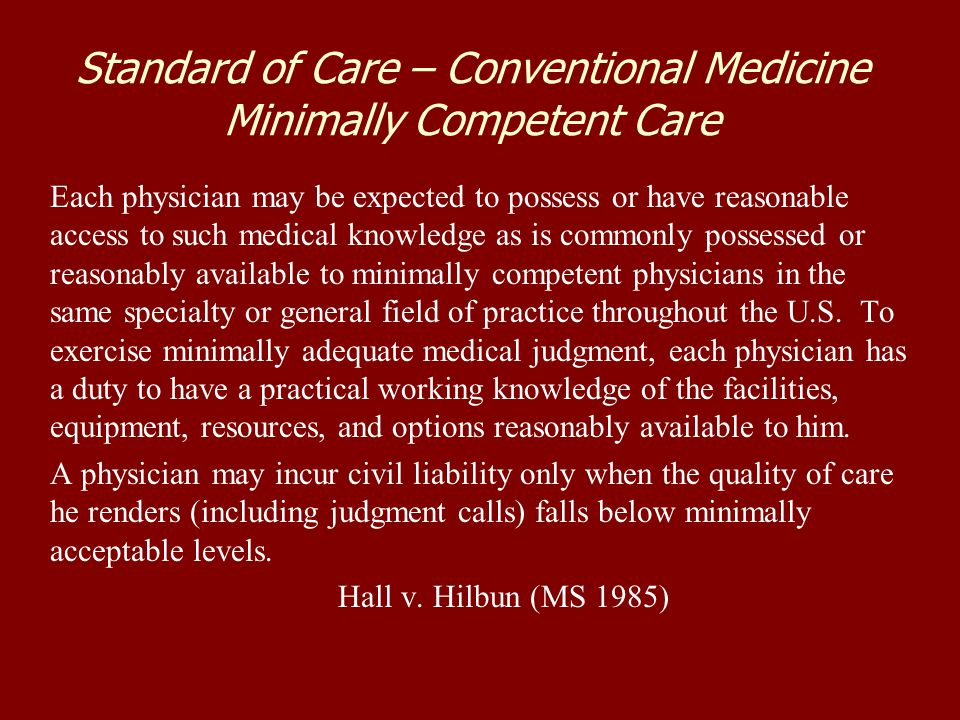Standard of Care – Conventional Medicine Minimally Competent Care Each physician may be expected to possess or have reasonable access to such medical knowledge as is commonly possessed or reasonably available to minimally competent physicians in the same specialty or general field of practice throughout the U.S.