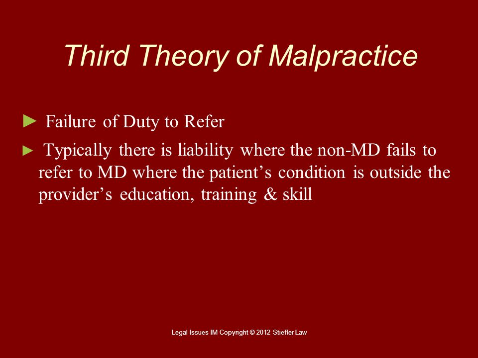 Third Theory of Malpractice ► ► Failure of Duty to Refer ► ► Typically there is liability where the non-MD fails to refer to MD where the patient's co