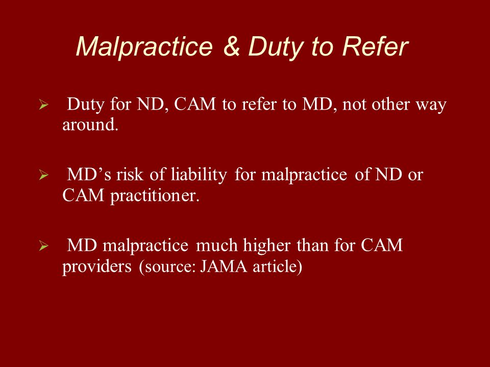Malpractice & Duty to Refer   Duty for ND, CAM to refer to MD, not other way around.