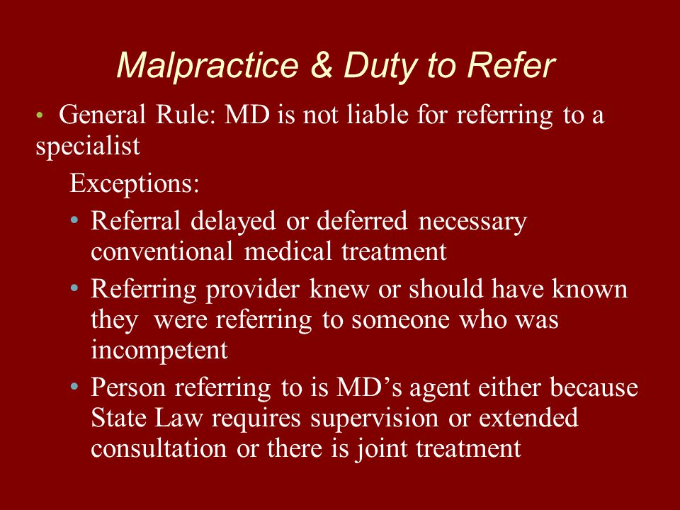 Malpractice & Duty to Refer General Rule: MD is not liable for referring to a specialist Exceptions: Referral delayed or deferred necessary convention