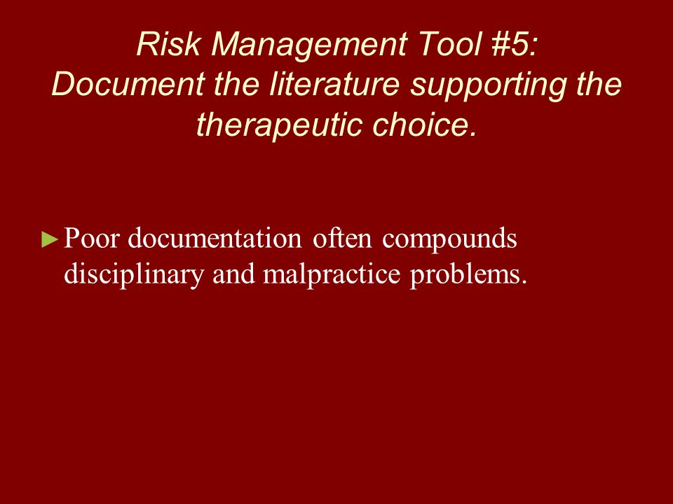 Risk Management Tool #5: Document the literature supporting the therapeutic choice. ► ► Poor documentation often compounds disciplinary and malpractic