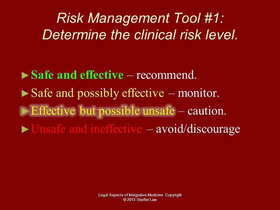 Risk Management Tool #1: Determine the clinical risk level. Legal Aspects of Integrative Medicine Copyright © 2013 Stiefler Law